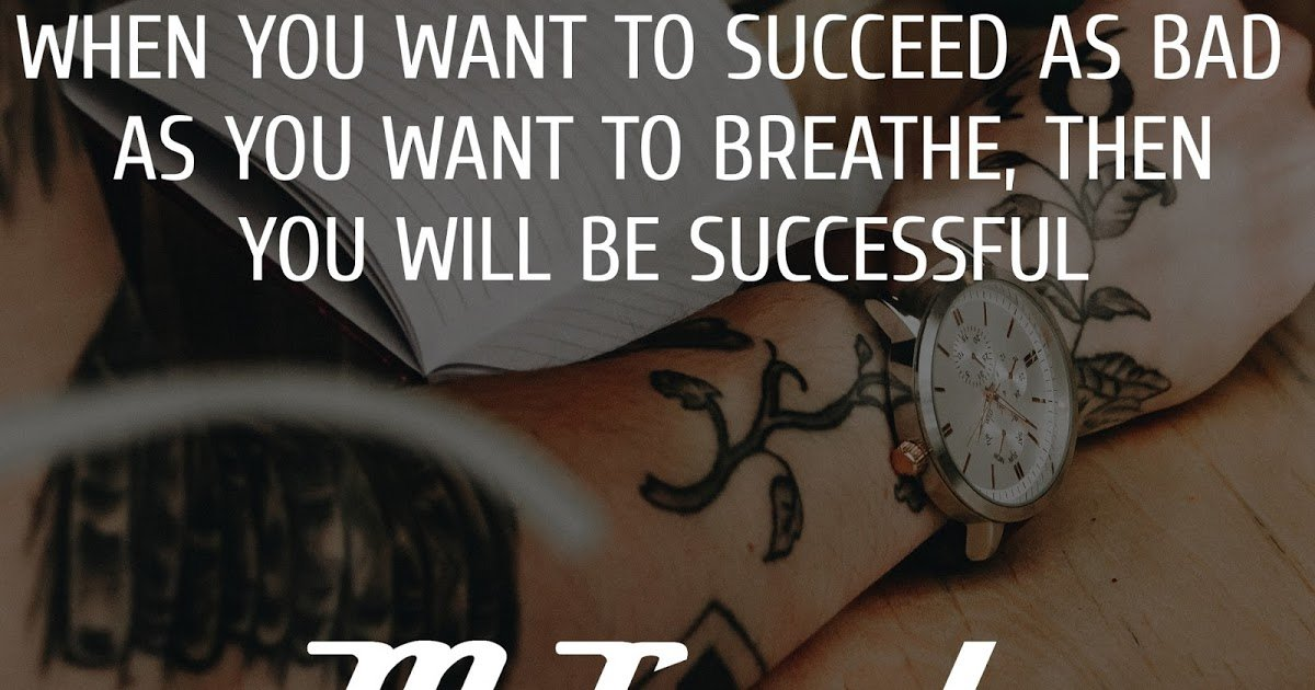 When you want to succeed as bad as you want to breathe, then you will be successful – Eric Thomas