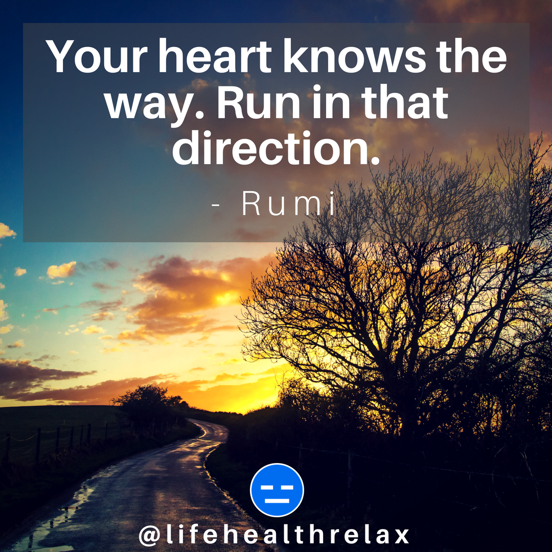 Your heart knows the way. Run in that direction. – Rumi
