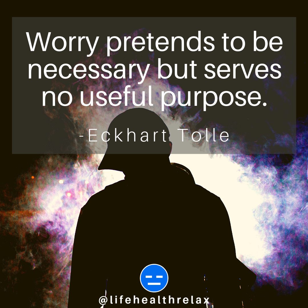 Worry pretends to be necessary but serves no useful purpose. Eckhart Tolle