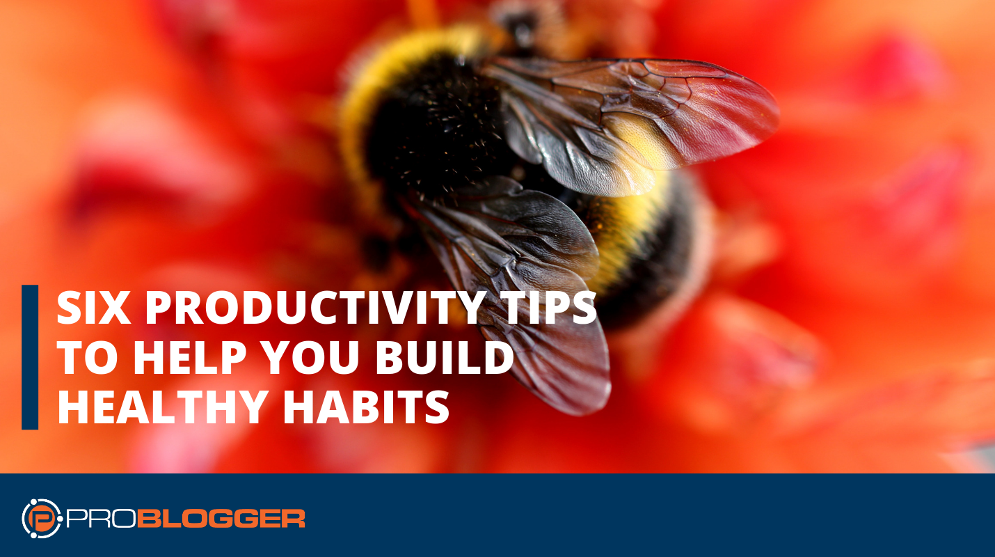 Six Productivity Tips to Help You Build Healthy Habits