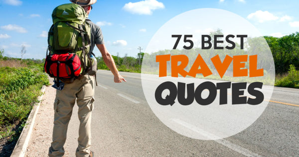 75 Best Travel Quotes To Inspire Your Wanderlust (Ultimate List)
