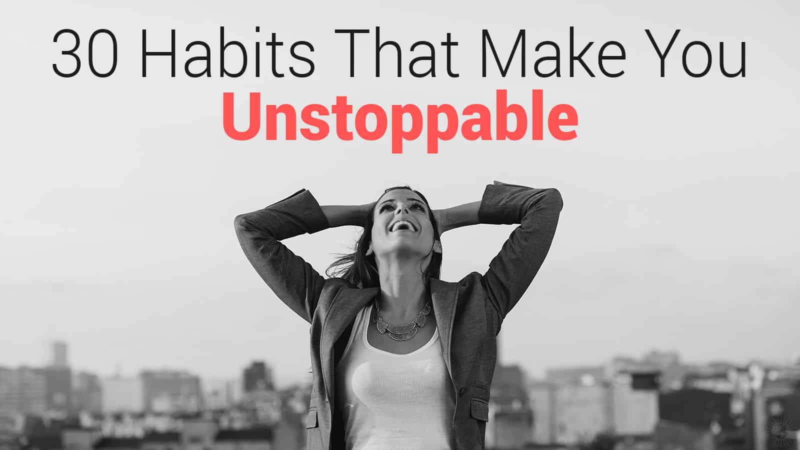 30 Habits That Make You Unstoppable