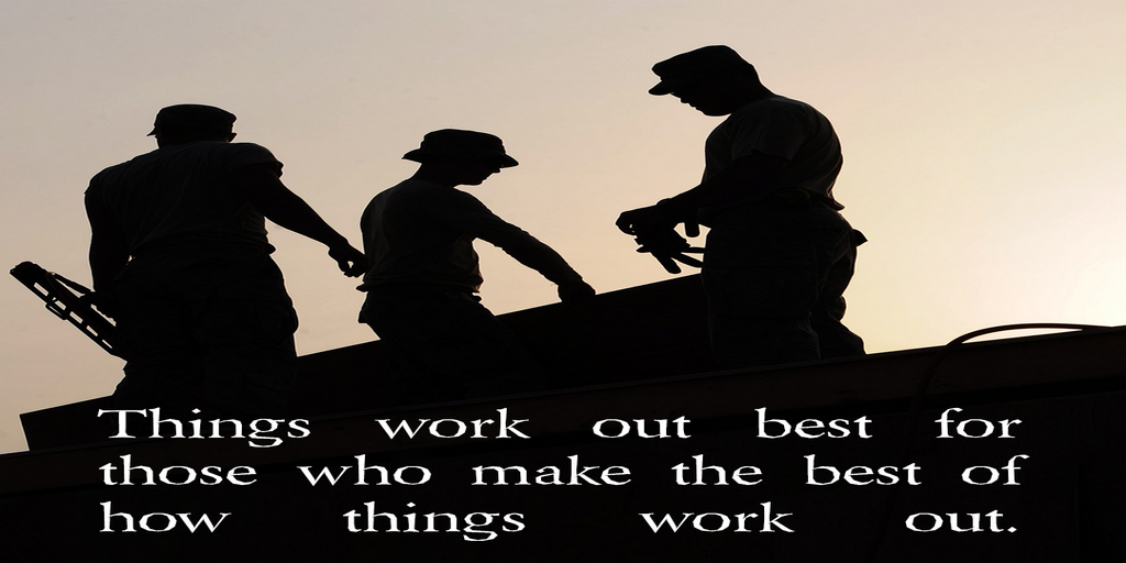 VI – Things work out best for those who make the best of how things work out.