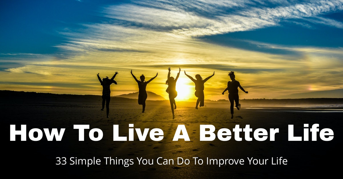 How To Live A Better Life – 33 Simple Things You Can Do