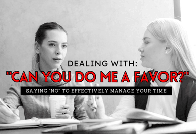 "Dealing With: ""Can You Do Me a Favor?"" Saying No to Effectively Manage Your Time"