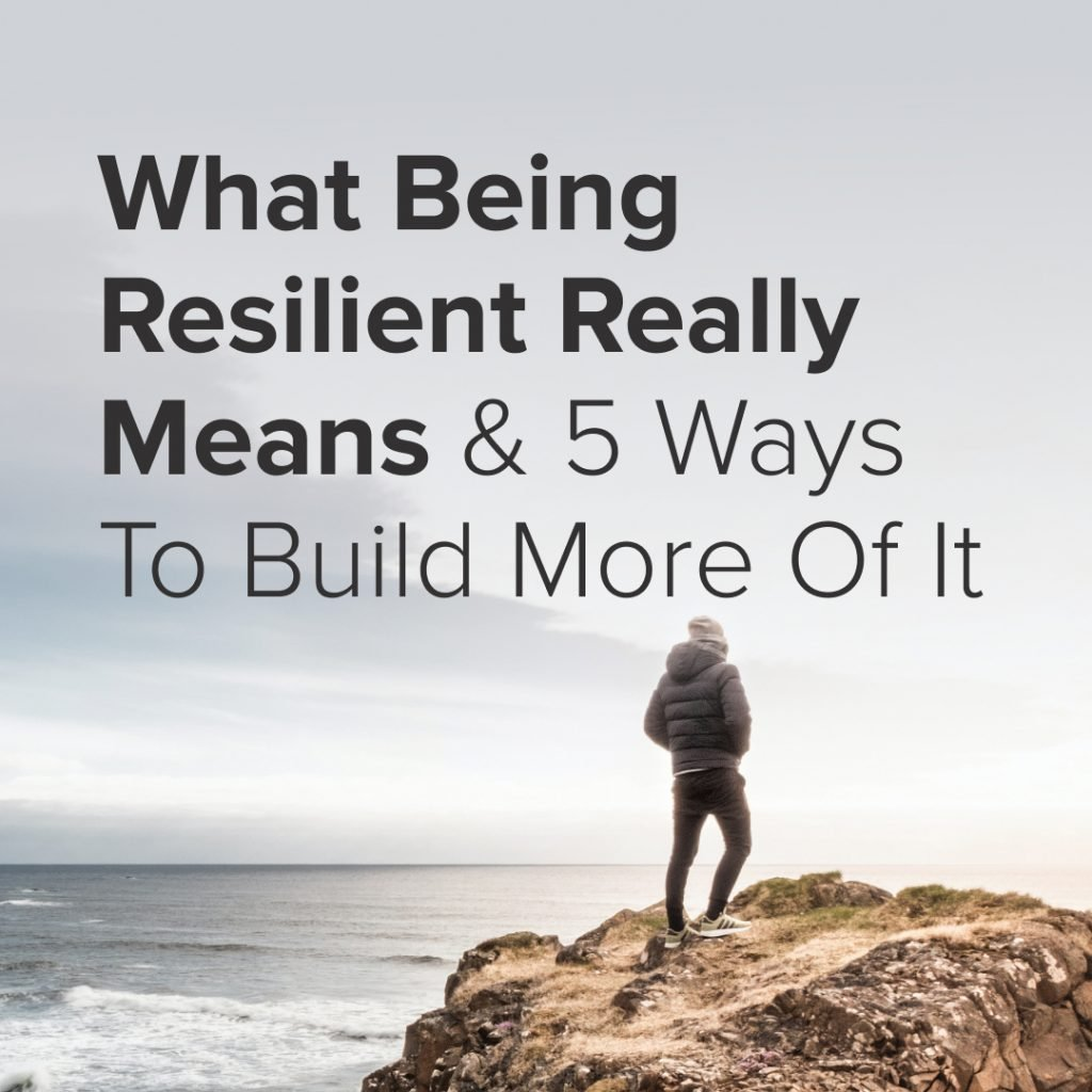 What Being Resilient Really Means & 5 Ways To Build More Of It